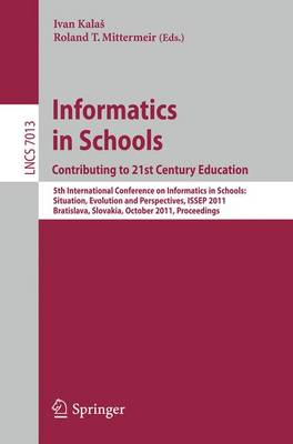 Informatics in Schools: Contributing to 21st Century Education: 5th International Conference, ISSEP 2011, Bratislava, Slovakia, October 26-29, 2011, Proceedings - Lecture Notes in Computer Science 7013 (Paperback)
