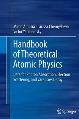 Handbook of Theoretical Atomic Physics: Data for Photon Absorption, Electron Scattering, and Vacancies Decay