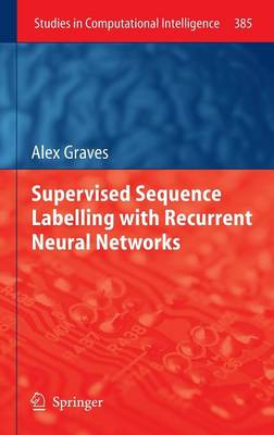 Supervised Sequence Labelling with Recurrent Neural Networks - Studies in Computational Intelligence 385 (Hardback)