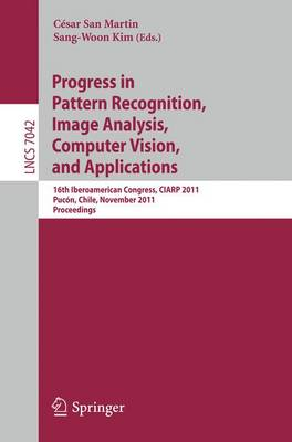 Progress in Pattern Recognition, Image Analysis, Computer Vision, and Applications: 16th Iberoamerican Congress on Pattern Recognition, CIARP 2011, Pucon, Chile, November  15-18, 2011. Proceedings - Lecture Notes in Computer Science 7042 (Paperback)