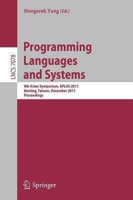 Programming Languages and Systems: 9th Asian Symposium, APLAS 2011, Kenting, Taiwan, December 5-7, 2011. Proceedings - Lecture Notes in Computer Science 7078 (Paperback)