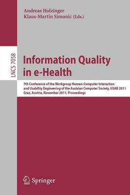 Information Quality in e-Health: 7th Conference of the Workgroup Human-Computer Interaction and Usability Engineering of the Austrian Computer Society, USAB 2011, Graz, Austria, November 25-26, 2011, Proceedings - Lecture Notes in Computer Science 7058 (Paperback)