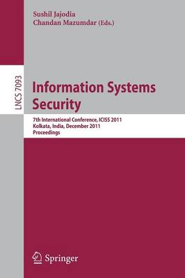 Information Systems Security: 7th International Conference, ICISS 2011, Kolkata, India, December 15-19, 2011, Proceedings - Security and Cryptology 7093 (Paperback)