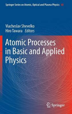 Atomic Processes in Basic and Applied Physics - Springer Series on Atomic, Optical, and Plasma Physics 68 (Hardback)