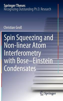 Spin Squeezing and Non-linear Atom Interferometry with Bose-Einstein Condensates - Springer Theses (Hardback)