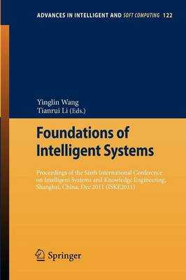 Foundations of Intelligent Systems: Proceedings of the Sixth International Conference on Intelligent Systems and Knowledge Engineering, Shanghai, China, Dec 2011 (ISKE 2011) - Advances in Intelligent and Soft Computing 122 (Paperback)