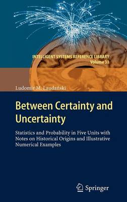 Between Certainty and Uncertainty: Statistics and Probability in Five Units with Notes on Historical Origins and Illustrative Numerical Examples - Intelligent Systems Reference Library 31 (Hardback)