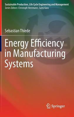 Energy Efficiency in Manufacturing Systems - Sustainable Production, Life Cycle Engineering and Management (Hardback)
