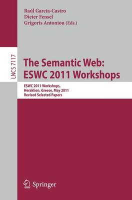The Semantic Web: ESWC 2011 Workshops: Workshops at the 8th Extended Semantic Web Conference, ESWC 2011, Heraklion, Greece, May 29-30, 2011, Revised Selected Papers - Information Systems and Applications, incl. Internet/Web, and HCI 7117 (Paperback)