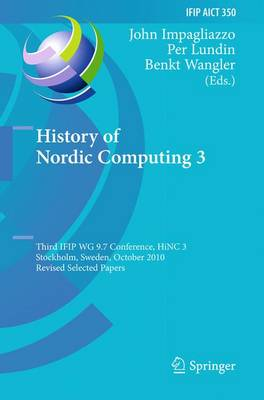 History of Nordic Computing 3: Third IFIP WG 9.7 Conference, HiNC3, Stockholm, Sweden, October 18-20, 2010, Revised Selected Papers - IFIP Advances in Information and Communication Technology 350 (Paperback)
