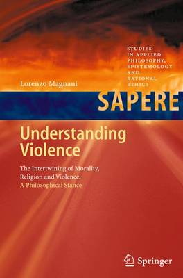 Understanding Violence: The Intertwining of Morality, Religion and Violence: A Philosophical Stance - Studies in Applied Philosophy, Epistemology and Rational Ethics 1 (Paperback)