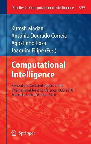 Computational Intelligence: Revised and Selected Papers of the International Joint Conference, IJCCI 2010, Valencia, Spain, October 2010 - Studies in Computational Intelligence 399 (Hardback)