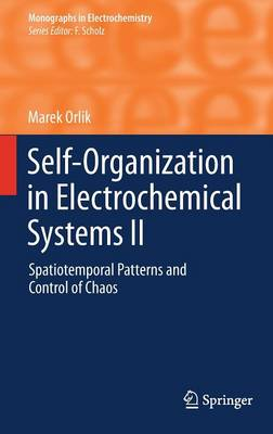 Self-Organization in Electrochemical Systems II: Spatiotemporal Patterns and Control of Chaos - Monographs in Electrochemistry (Hardback)