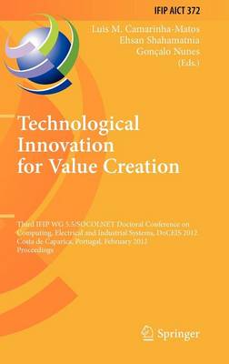 Technological Innovation for Value Creation: Third IFIP WG 5.5/SOCOLNET Doctoral Conference on Computing, Electrical and Industrial Systems, DoCEIS 2012, Costa de Caparica, Portugal, February 27-29, 2012, Proceedings - IFIP Advances in Information and Communication Technology 372 (Hardback)