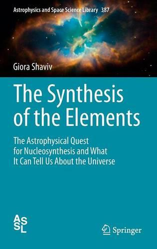 The Synthesis of the Elements: The Astrophysical Quest for Nucleosynthesis and What It Can Tell Us About the Universe - Astrophysics and Space Science Library 387 (Hardback)