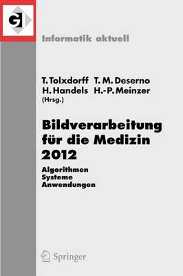 Bildverarbeitung Fur Die Medizin 2012: Algorithmen - Systeme - Anwendungen. Proceedings Des Workshops Vom 18. Bis 20. Marz 2012 in Berlin - Informatik Aktuell (Paperback)