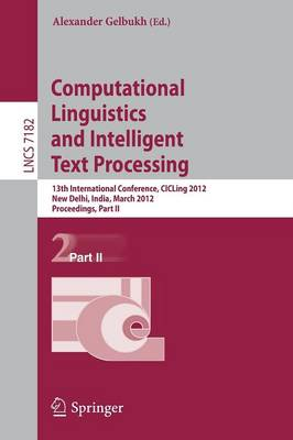 Computational Linguistics and Intelligent Text Processing: 13th International Conference, CICLing 2012, New Delhi, India, March 11-17, 2012, Proceedings, Part II - Theoretical Computer Science and General Issues 7182 (Paperback)
