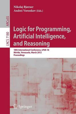Logic for Programming, Artificial Intelligence, and Reasoning: 18th International Conference, LPAR-18, Merida, Venezuela, March 11-15, 2012, Proceedings - Lecture Notes in Computer Science 7180 (Paperback)