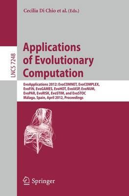 Applications of Evolutionary Computation: EvoApplications 2012: EvoCOMNET, EvoCOMPLEX, EvoFIN, EvoGAMES, EvoHOT, EvoIASP, EvoNUM, EvoPAR, EvoRISK, EvoSTIM, and EvoSTOC, Malaga, Spain, April 11-13, 2012, Proceedings - Lecture Notes in Computer Science 7248 (Paperback)