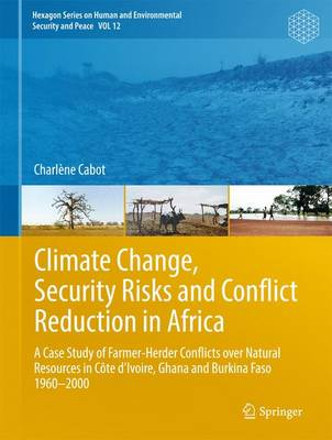 Climate Change, Security Risks and Conflict Reduction in Africa: A Case Study of Farmer-Herder Conflicts over Natural Resources in Cote d'Ivoire, Ghana and Burkina Faso 1960-2000 - Hexagon Series on Human and Environmental Security and Peace 12 (Hardback)