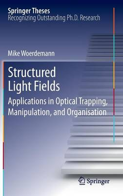 Structured Light Fields: Applications in Optical Trapping, Manipulation, and Organisation - Springer Theses (Hardback)