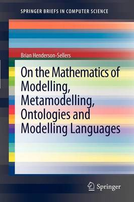 On the Mathematics of Modelling, Metamodelling, Ontologies and Modelling Languages - SpringerBriefs in Computer Science (Paperback)