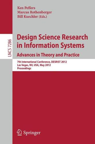 Design Science Research in Information Systems: Advances in Theory and Practice: 7th International Conference, DESRIST 2012, Las Vegas, NV, USA, May 14-15, 2012, Proceedings - Information Systems and Applications, incl. Internet/Web, and HCI 7286 (Paperback)