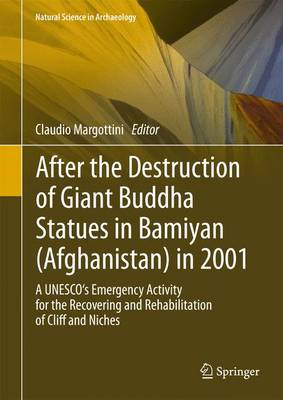 After the Destruction of Giant Buddha Statues in Bamiyan (Afghanistan) in 2001: A UNESCO's Emergency Activity for the Recovering and Rehabilitation of Cliff and Niches - Natural Science in Archaeology (Hardback)