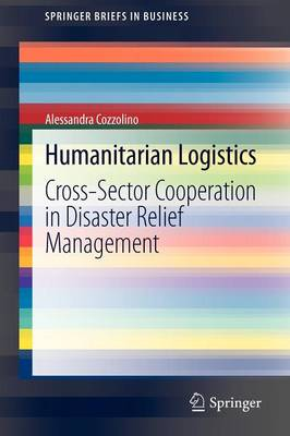 Humanitarian Logistics: Cross-Sector Cooperation in Disaster Relief Management - SpringerBriefs in Business (Paperback)