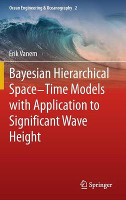 Bayesian Hierarchical Space-Time Models with Application to Significant Wave Height - Ocean Engineering & Oceanography 2 (Hardback)