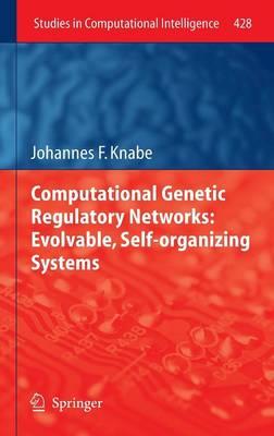Computational Genetic Regulatory Networks: Evolvable, Self-organizing Systems - Studies in Computational Intelligence 428 (Hardback)