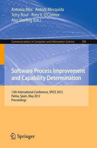 Software Process Improvement and Capability Determination: 12th International Conference, SPICE 2012, Palma de Mallorca, Spain, May 29-31, 2012. Proceedings - Communications in Computer and Information Science 290 (Paperback)