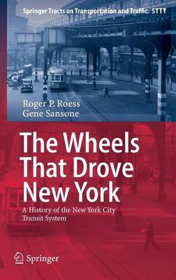 The Wheels That Drove New York: A History of the New York City Transit System - Springer Tracts on Transportation and Traffic 1 (Hardback)