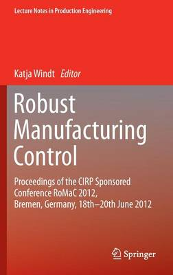 Robust Manufacturing Control: Proceedings of the CIRP Sponsored Conference RoMaC 2012, Bremen, Germany, 18th-20th June 2012 - Lecture Notes in Production Engineering (Hardback)