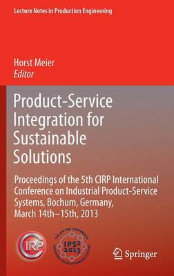 Product-Service Integration for Sustainable Solutions: Proceedings of the 5th CIRP International Conference on Industrial Product-Service Systems, Bochum, Germany, March 14th - 15th, 2013 - Lecture Notes in Production Engineering (Hardback)