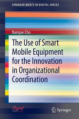 The Use of Smart Mobile Equipment for the Innovation in Organizational Coordination - SpringerBriefs in Digital Spaces (Paperback)