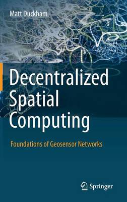 Decentralized Spatial Computing: Foundations of Geosensor Networks (Hardback)