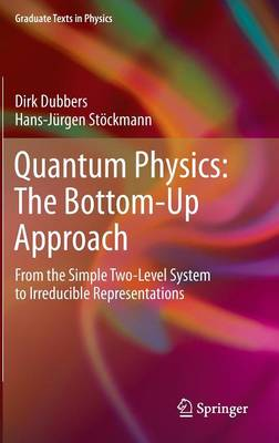 Quantum Physics: The Bottom-Up Approach: From the Simple Two-Level System to Irreducible Representations - Graduate Texts in Physics (Hardback)
