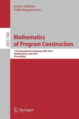 Mathematics of Program Construction: 11th International Conference, MPC 2012, Madrid, Spain, June 25-27, 2012, Proceedings - Lecture Notes in Computer Science 7342 (Paperback)