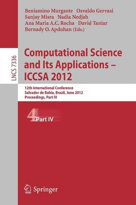 Computational Science and Its Applications -- ICCSA 2012: 12th International Conference, Salvador de Bahia, Brazil,  June 18-21, 2012, Proceedings, Part IV - Lecture Notes in Computer Science 7336 (Paperback)