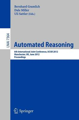 Automated Reasoning: 6th International Joint Conference, IJCAR 2012, Manchester, UK, June 26-29, 2012, Proceedings - Lecture Notes in Artificial Intelligence 7364 (Paperback)