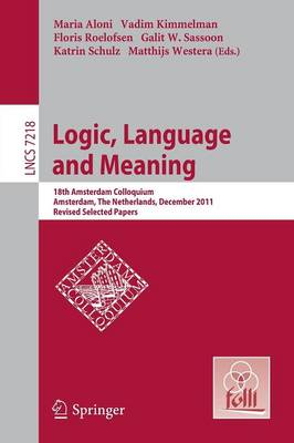Logic, Language and Meaning: 18th Amsterdam Colloquium, Amsterdam, The Netherlands, December 19-21, 2011, Revised Selected Papers - Lecture Notes in Computer Science 7218 (Paperback)