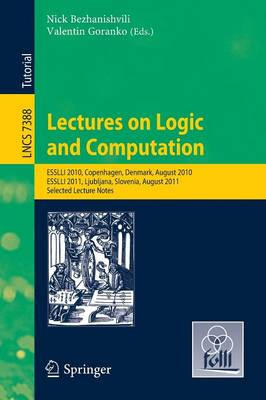 Lectures on Logic and Computation: ESSLLI 2010, Copenhagen, Denmark, August 2010, ESSLLI 2011, Ljubljana, Slovenia, August 2011, Selected Lecture Notes - Theoretical Computer Science and General Issues 7388 (Paperback)