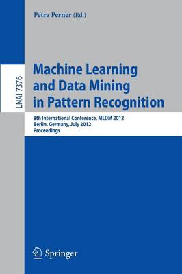 Machine Learning and Data Mining in Pattern Recognition: 8th International Conference, MLDM 2012, Berlin, Germany, July 13-20, 2012, Proceedings - Lecture Notes in Artificial Intelligence 7376 (Paperback)