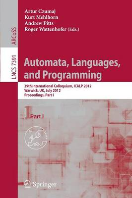 Automata, Languages, and Programming: 39th International Colloquium, ICALP 2012, Warwick, UK, July 9-13, 2012, Proceedings, Part I - Theoretical Computer Science and General Issues 7391 (Paperback)