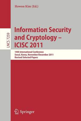Information Security and Cryptology - ICISC 2011: 14th International Conference, Seoul, Korea, November 30 - December 2, 2011. Revised Selected Papers - Security and Cryptology 7259 (Paperback)