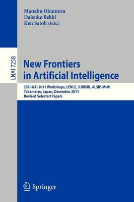 New Frontiers in Artificial Intelligence: JSAI-isAI 2011 Workshops, LENLS, JURISIN, ALSIP, MiMI, Takamatsu, Japan, December 1-2, 2011. Revised Selected Papers - Lecture Notes in Artificial Intelligence 7258 (Paperback)