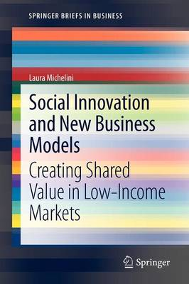 Social Innovation and New Business Models: Creating Shared Value in Low-Income Markets - SpringerBriefs in Business (Paperback)