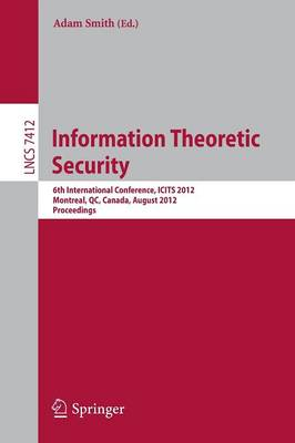 Information Theoretic Security: 6th International Conference, ICITS 2012, Montreal, QC, Canada, August 15-17, 2012, Proceedings - Lecture Notes in Computer Science 7412 (Paperback)