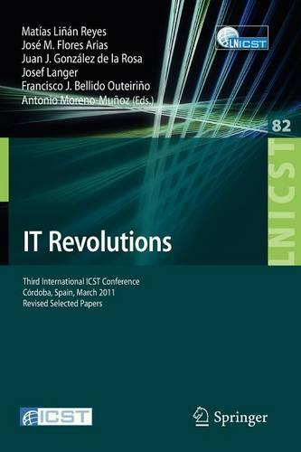 IT Revolutions: Third International ICST Conference, Cordoba, Spain, March 23-25, 2011, Revised Selected Papers - Lecture Notes of the Institute for Computer Sciences, Social Informatics and Telecommunications Engineering 82 (Paperback)